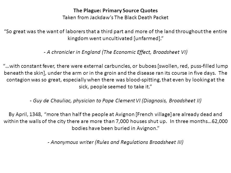 The Plague: Primary Source Quotes Taken from Jackdaw's The Black Death Packet So great was the want of laborers that a third part and more of the land throughout the entire kingdom went uncultivated [unfarmed]. - A chronicler in England (The Economic Effect, Broadsheet VI) …with constant fever, there were external carbuncles, or buboes [swollen, red, puss-filled lump beneath the skin], under the arm or in the groin and the disease ran its course in five days.